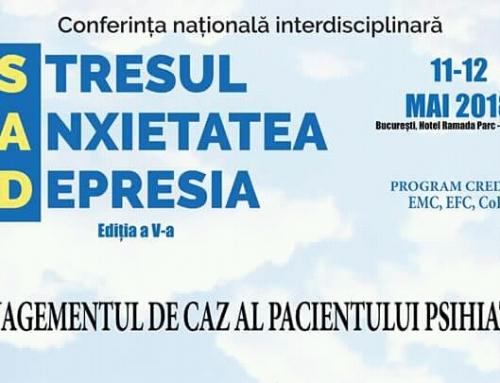 """Conferinţa Naţională Interdisciplinară """"Stresul, Anxietatea, Depresia"""" (SAD) şi complicaţiile lor – """"Managementul de caz al pacientului Psihiatric"""", Ediţia a V-a, mai 2018, Bucureşti"""